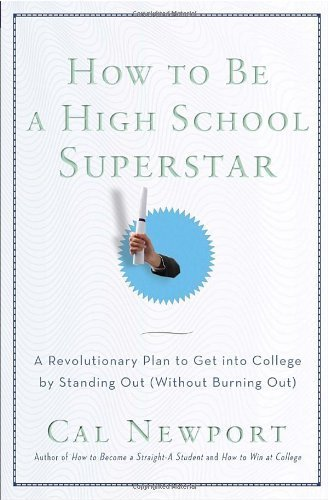 How to Be a High School Superstar: A Revolutionary Plan to Get into College by Standing Out (Without Burning Out) by Newport, Cal (2010) Paperback