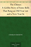The Chimes A Goblin Story of Some Bells That Rang an Old Year out and a New Year In (English Edition)