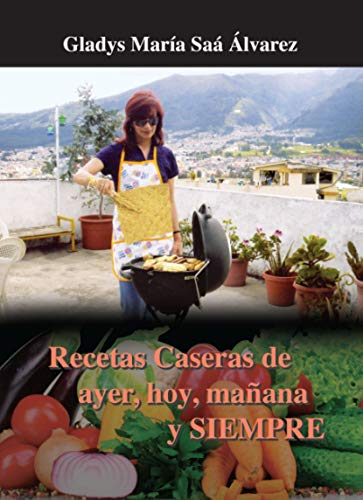 Recetas Caseras de ayer, hoy, mañana y SIEMPRE: Comida Tradicional Ecuatoriana (Spanish Edition)