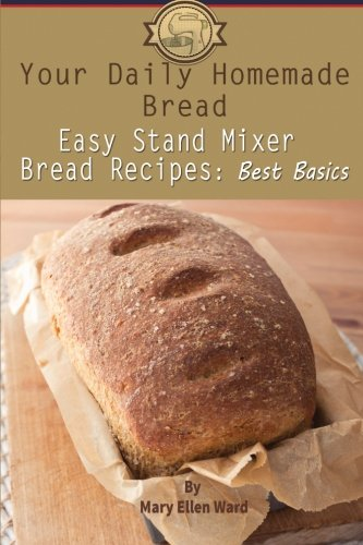 Your Daily Homemade Bread: Easy Stand Mixer Bread Recipes: Best Basics: Volume 1