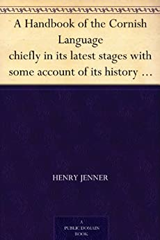 A Handbook of the Cornish Language chiefly in its latest stages with some account of its history and literature by [Jenner, Henry]