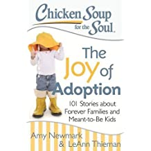 Chicken Soup for the Soul: The Joy of Adoption: 101 Stories about Forever Families and Meant-to-Be Kids by Amy Newmark (2015-03-31)