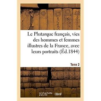 Le Plutarque français, vies des hommes et femmes illustres de la France, avec leurs Tome 2: portraits en pied.