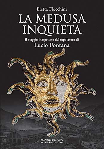 La Medusa inquieta. Il viaggio inaspettato del capolavoro di Lucio Fontana. Ediz. illustrata di Eletta Flocchini