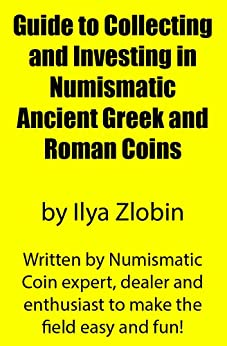 Guide to Collecting and Investing in Numismatic Ancient Greek and Roman Coins by Ilya Zlobin: Written by ancient numismatic coin expert, dealer and enthusiast to make the field easy and fun! by [Zlobin, Ilya]