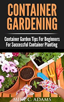 Container Gardening : Container Garden Tips For Beginners For Successful Container Planting (A Container Gardening Guide For The Perfect Gardener) (English Edition) par [Adams, Mike C.]