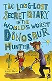 The Long-Lost Secret Diary of the World's Worst Dinosaur Hunter