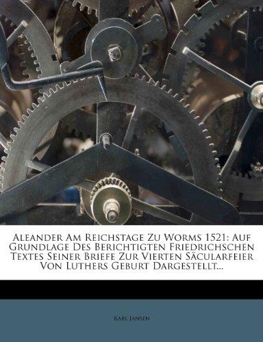 Aleander Am Reichstage Zu Worms 1521: Auf Grundlage Des Berichtigten Friedrichschen Textes Seiner Briefe Zur Vierten Säcularfeier Von Luthers Geburt Dargestellt.