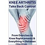 Knee Arthritis: Take Back Control: From Exercises to Knee Replacements & Everything In Between (English Edition)