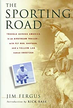 The Sporting Road: Travels Across America in an Airstream Trailer--with Fly Rod, Shotgun, and a Yellow Lab Named Sweetzer de [Fergus, Jim]
