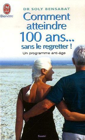 Comment atteindre 100 ans... sans le regretter : Un programme anti-âge