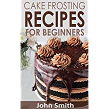 Cake Frosting Recipes for Beginners. Learn How to Make Cakes Tips for Beginner Bakers  (English Edition)