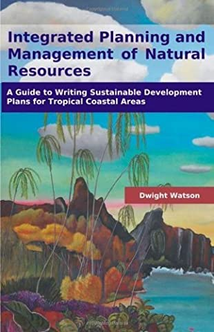 Integrated Planning and Management of Natural Resources: A Guide to Writing Sustainable Development Plans for Tropical Coastal Areas by Dwight Watson (2008-09-30)