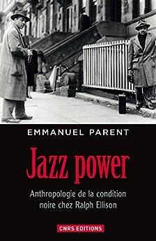 Jazz power. Anthropologie de la condition noire chez Ralph Ellison.: Anthropologie de la condition noire chez Ralph Ellison par [Parent, Emmanuel]