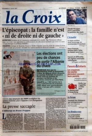 CROIX (LA) [No 34750] du 27/06/1997 - L'EPISCOPAT - LA FAMILLE N'EST NI DE DROITE NI DE GAUCHE ENTRETIEN CRAINTES LES ELECTIONS ONT PEU DE CHANCES DE SORTIR L'ALBANIE DU CHAOS REPORTAGE ENQUETE SOCIAL LA PRESSE SACCAGEE L'EDITORIAL DE BRUNO FRAPPAT CLAUDE NOUGARO JOUE A MERVEILLE LA PARTITION DES MOTS L'ACTUALITE LA TERRE ENTIERE REND HOMMAGE AU COMMANDANT COUSTEAU DEUX FRANCAIS ENTRE DANS L'ELITE DU BASKET AMERICAIN - ESPOIRS ET DIFFICULTES DES EGLISES ORIENTALES CATHOLIQUES PARENTS ET ENFANTS par Collectif