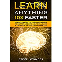 Learn Anything 10X Faster: Discover How to Train Your Mind to Better Acquire New Skills and Accelerate Your Learning Process (English Edition)
