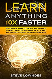 Learn Anything 10X Faster: Discover How to Train Your Mind to Better Acquire New Skills and Accelerate Your Le