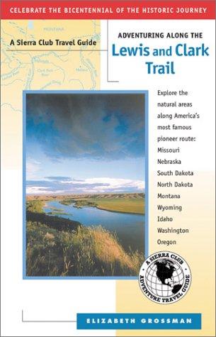 Adventuring Along the Lewis and Clark Trail: Missouri, Illinois, Iowa, Nebraska, South Dakota, North Dakota, Montana, Idaho, Oregon, Washington (Sierra Club Adventure Travel Guides)