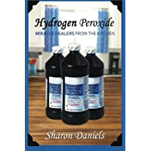 Hydrogen Peroxide (Miracle Healers From The Kitchen) (Volume 3) by Sharon Daniels (2013-10-08)