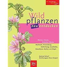 Wildpflanzen neu entdecken: Blumen, Kräuter, Sträucher, Bäume Merkmale, Verwendung, Heilwirkung, Geschichte, Brauchtum, Mythos und Magie. Der zuverlässige Naturführer