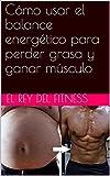 Cómo usar el balance energético para perder grasa y ganar músculo (Spanish Edition)