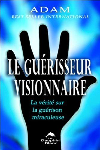 Le guérisseur visionnaire - La vérité sur la guérison miraculeuse par Adam