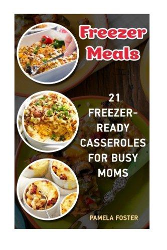 Freezer Meals: 21 Freezer-Ready Casseroles For Busy Moms: (Freezing meals recipes, Crockpot, Frozen Diet Meals, Easy Freezing Meals, Freezing Meals ... meals at home, freezing meals ideas,) (Frozen Pot Crock)