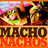 : Macho Nachos: 50 Toppings, Salsas, and Spreads for Irresistible Snacks and Light Meals
