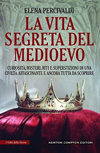 La vita segreta del Medioevo. Curiosit, misteri, riti e superstizioni di una civilt affascinante e ancora tutta da scoprire