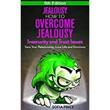 Jealousy: How To Overcome Jealousy, Insecurity and Trust Issues - Save Your Relationship, Love Life and Emotions - 5th Edition (Relationship Advice For ... Jealousy Self Help) (English Edition)