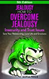 Jealousy: How To Overcome Jealousy, Insecurity and Trust Issues - Save Your Relationship, Love Life and Emotions - 5th Edition (Relationship Advice For ... Low Self Esteem, Jealousy Self Help)