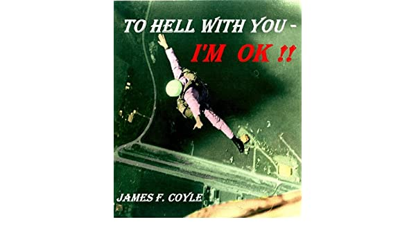 TO HELL WITH YOU - IM OK !!