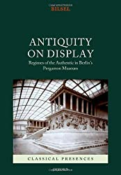 Antiquity on Display: Regimes of the Authentic in Berlin's Pergamon Museum (Classical Presences) by Can Bilsel (2012-07-19)