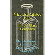 Illustrated Catalogue & Price List - Illinois Glass Company - 1906: Manufactures of Bottles and Glass Containers of Every Kind (English Edition)
