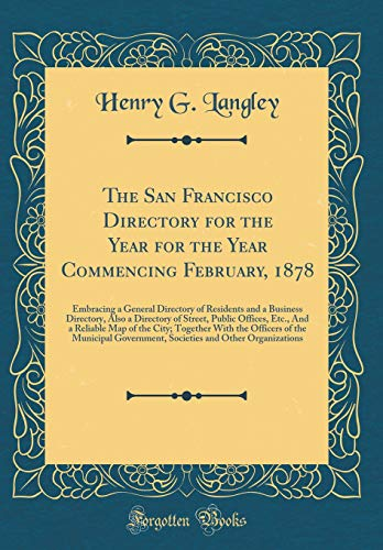 The San Francisco Directory for the Year for the Year Commencing February, 1878: Embracing a General Directory of Residents and a Business Directory, ... Map of the City; Together With the Offic por Henry G. Langley