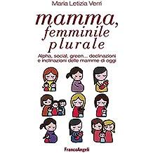Mamma, femminile plurale. Alpha, social, green... declinazioni e inclinazioni delle mamme di oggi: Alpha, social, green... declinazioni e inclinazioni delle mamme di oggi