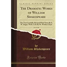 The Dramatic Works of William Shakespeare: The Text Carefully; Revised With Notes By S. W. Singer, With a Life By W. Watkiss Lloyd, Vol. 8 of 10 (Classic Reprint)