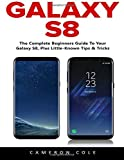 Galaxy S8: The Complete Beginners Guide To Your Galaxy S8, Plus Little-Known Tips & Tricks [Booklet]