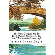 The White Company And Sir Nigel 2 Classic Novels of the 100 Years' War by Arthur Conan Doyle
