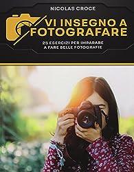 Vi insegno a fotografare. 25 esercizi per imparare a fare belle fotografie