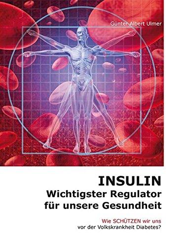 Insulin - Wichtigster Regulator für unsere Gesundheit: Wie schützen wir uns vor der Volkskrankheit Diabetes?