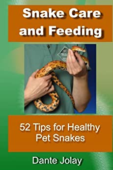 Snakes: Snake Care and Feeding: 52 Tips For Healthy Pet Snakes: Amazing Snake Facts and Information For New Snake Owners by [Jolay, Dante]