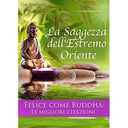 La Saggezza Dell'estremo Oriente. Felice Come Buddha: Le Migliori Citazioni. Consigli Per Vivere Felici: (Edizione Illustrata)