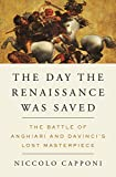 The Day the Renaissance Was Saved: The Battle of Anghiari and da Vinci's Lost Masterpiece