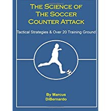The Science of the Soccer Counter Attack: Tactical Strategies & Over 20 Training Ground Exercises