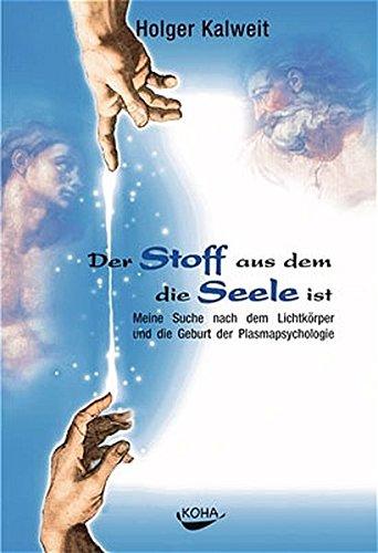 Der Stoff aus dem die Seele ist: Meine Suche nach dem Lichtkörper und die Geburt der Plasmapsychologie