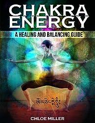 Chakra Energy: A Healing And Balancing Guide (Chakra Healing, Chakra Meditation, Balancing And Awakening, Reiki, Chakra For Beginners) (English Edition)