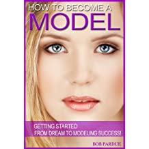 How to Become a Model: Getting Started From Dream To Modeling Success! (English Edition)