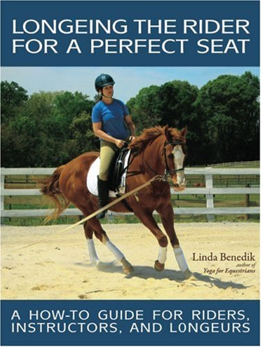 Longeing the Rider for a Perfect Seat: A How-To Guide for Riders, Instructors, and Longeurs por Linda Benedik