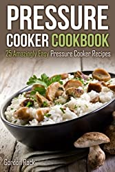 Pressure Cooker Cookbook: 25 Amazingly Easy Pressure Cooker Recipes by Gordon Rock (2015-02-11)